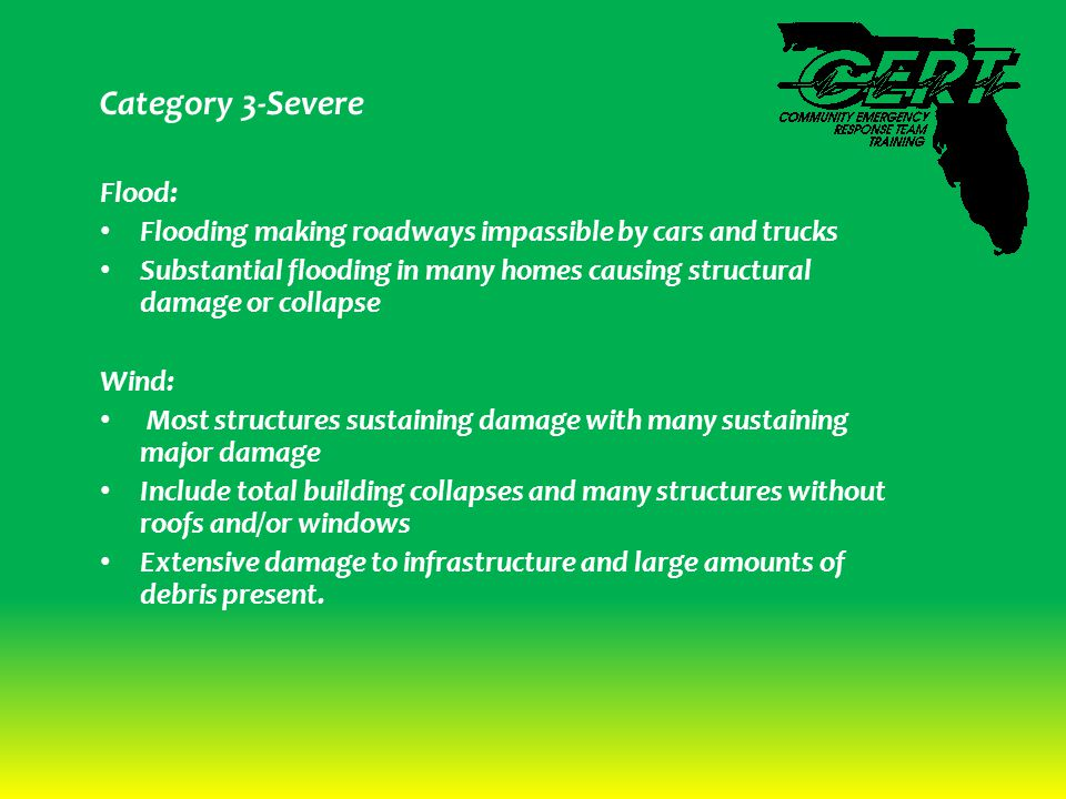Category 3-Severe Flood: Flooding making roadways impassible by cars and trucks Substantial flooding in many homes causing structural damage or collapse Wind: Most structures sustaining damage with many sustaining major damage Include total building collapses and many structures without roofs and/or windows Extensive damage to infrastructure and large amounts of debris present.