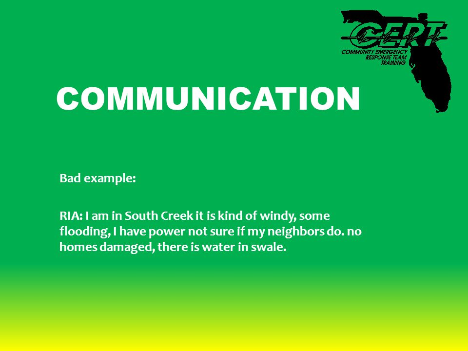 COMMUNICATION Bad example: RIA: I am in South Creek it is kind of windy, some flooding, I have power not sure if my neighbors do. no homes damaged, th