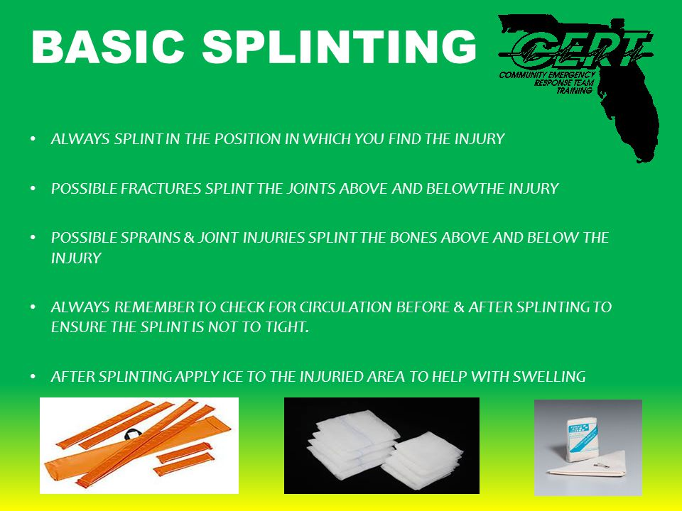 BASIC SPLINTING ALWAYS SPLINT IN THE POSITION IN WHICH YOU FIND THE INJURY POSSIBLE FRACTURES SPLINT THE JOINTS ABOVE AND BELOWTHE INJURY POSSIBLE SPRAINS & JOINT INJURIES SPLINT THE BONES ABOVE AND BELOW THE INJURY ALWAYS REMEMBER TO CHECK FOR CIRCULATION BEFORE & AFTER SPLINTING TO ENSURE THE SPLINT IS NOT TO TIGHT.