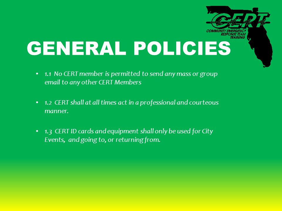 GENERAL POLICIES 1.1 No CERT member is permitted to send any mass or group email to any other CERT Members 1.2 CERT shall at all times act in a professional and courteous manner.
