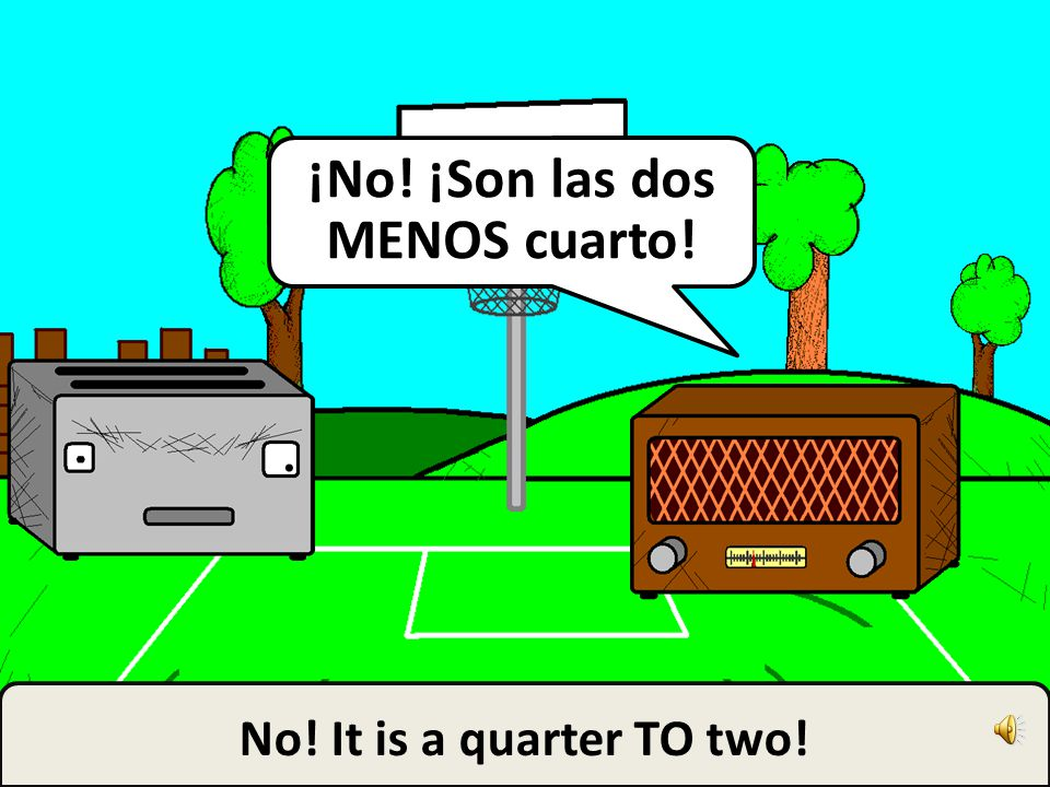 It is a quarter PAST two! ¡Son las dos Y cuarto!