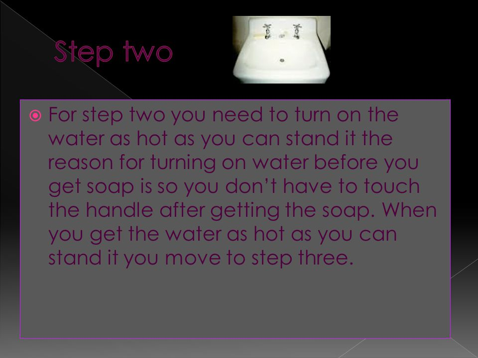  For step two you need to turn on the water as hot as you can stand it the reason for turning on water before you get soap is so you don't have to touch the handle after getting the soap.