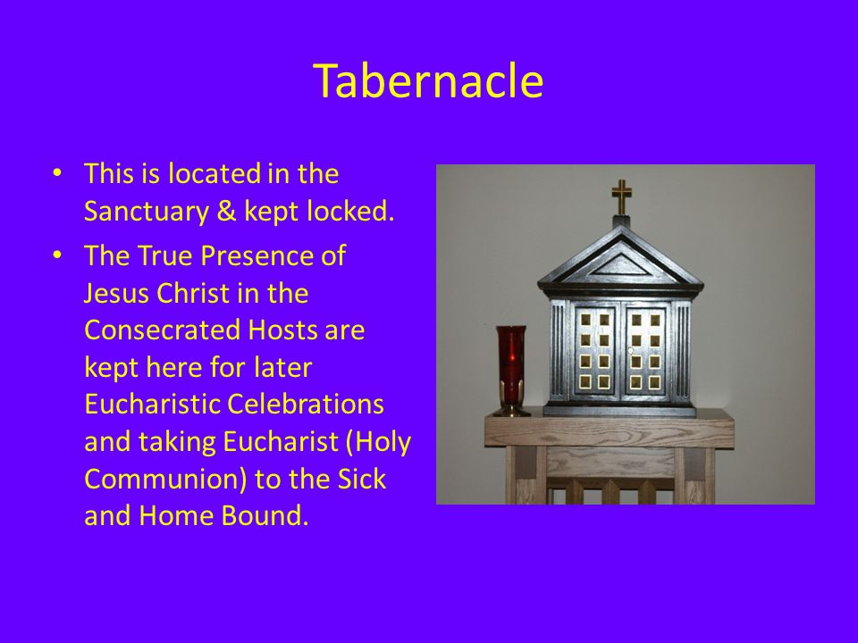 Tabernacle This is located in the Sanctuary & kept locked. The True Presence of Jesus Christ in the Consecrated Hosts are kept here for later Eucharis