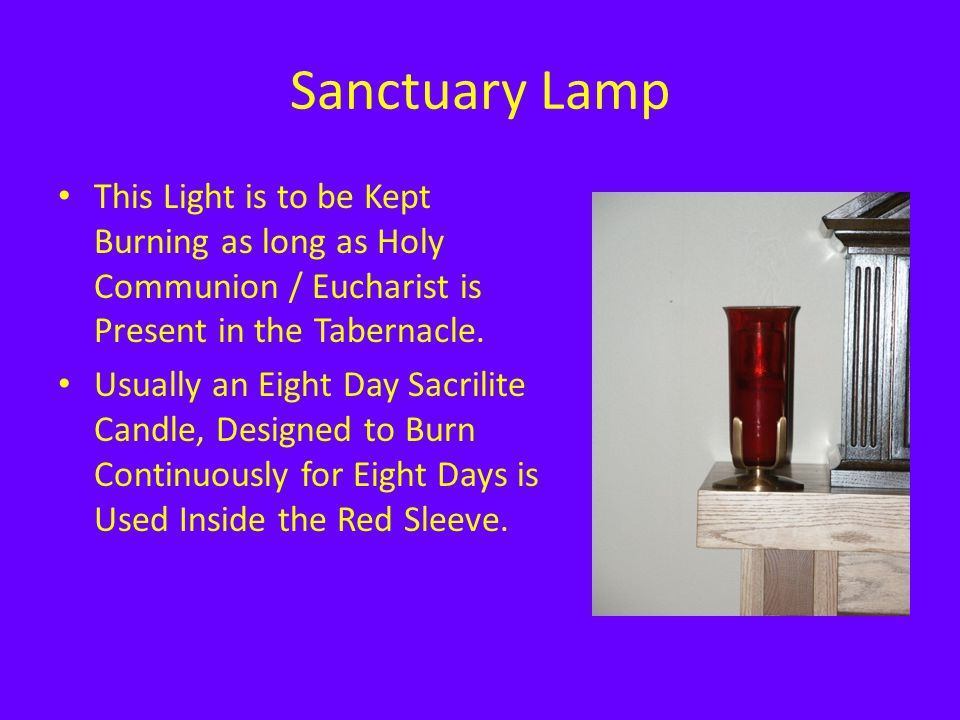 Sanctuary Lamp This Light is to be Kept Burning as long as Holy Communion / Eucharist is Present in the Tabernacle. Usually an Eight Day Sacrilite Can