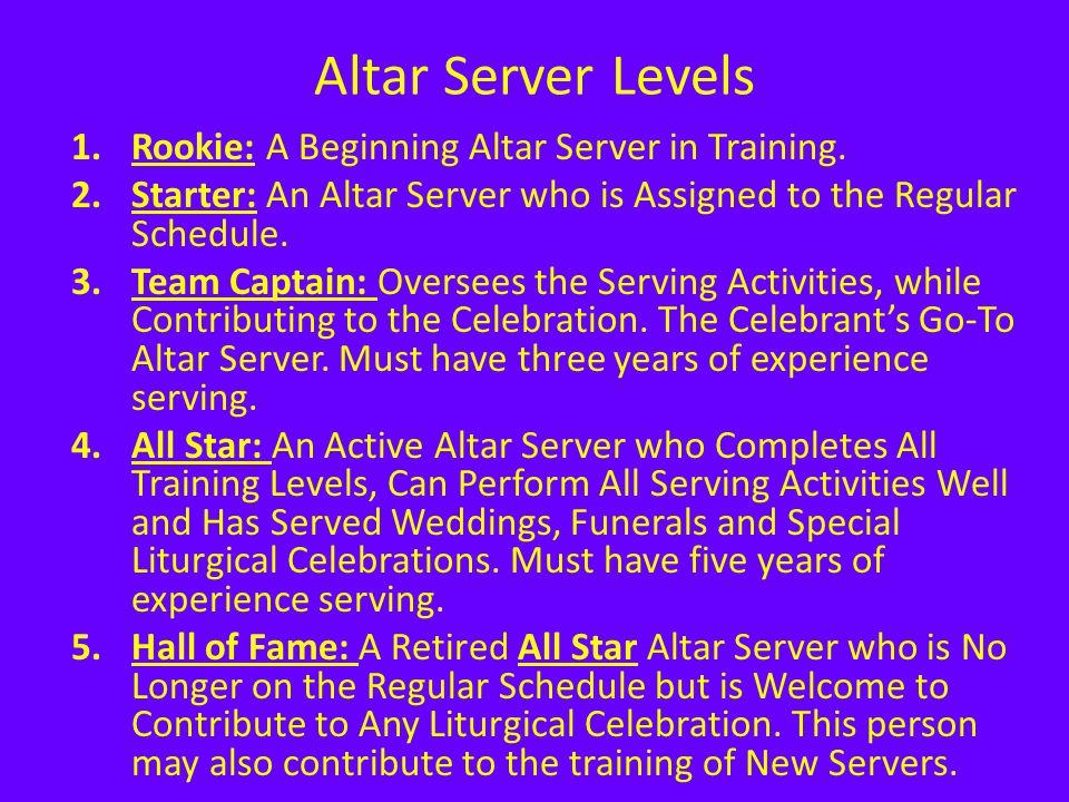Altar Server Levels 1.Rookie: A Beginning Altar Server in Training. 2.Starter: An Altar Server who is Assigned to the Regular Schedule. 3.Team Captain