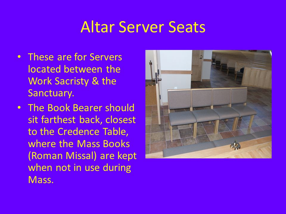 Altar Server Seats These are for Servers located between the Work Sacristy & the Sanctuary. The Book Bearer should sit farthest back, closest to the C