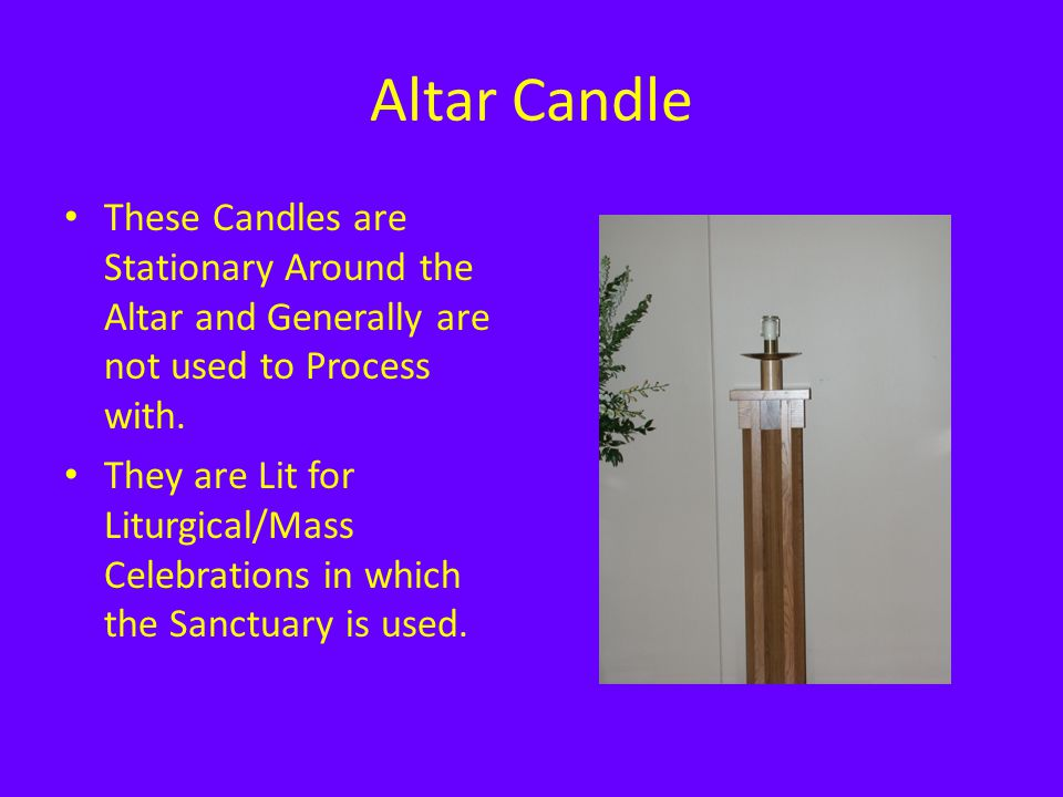 Altar Candle These Candles are Stationary Around the Altar and Generally are not used to Process with. They are Lit for Liturgical/Mass Celebrations i