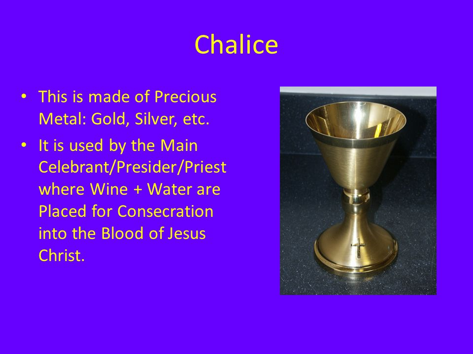Chalice This is made of Precious Metal: Gold, Silver, etc. It is used by the Main Celebrant/Presider/Priest where Wine + Water are Placed for Consecra