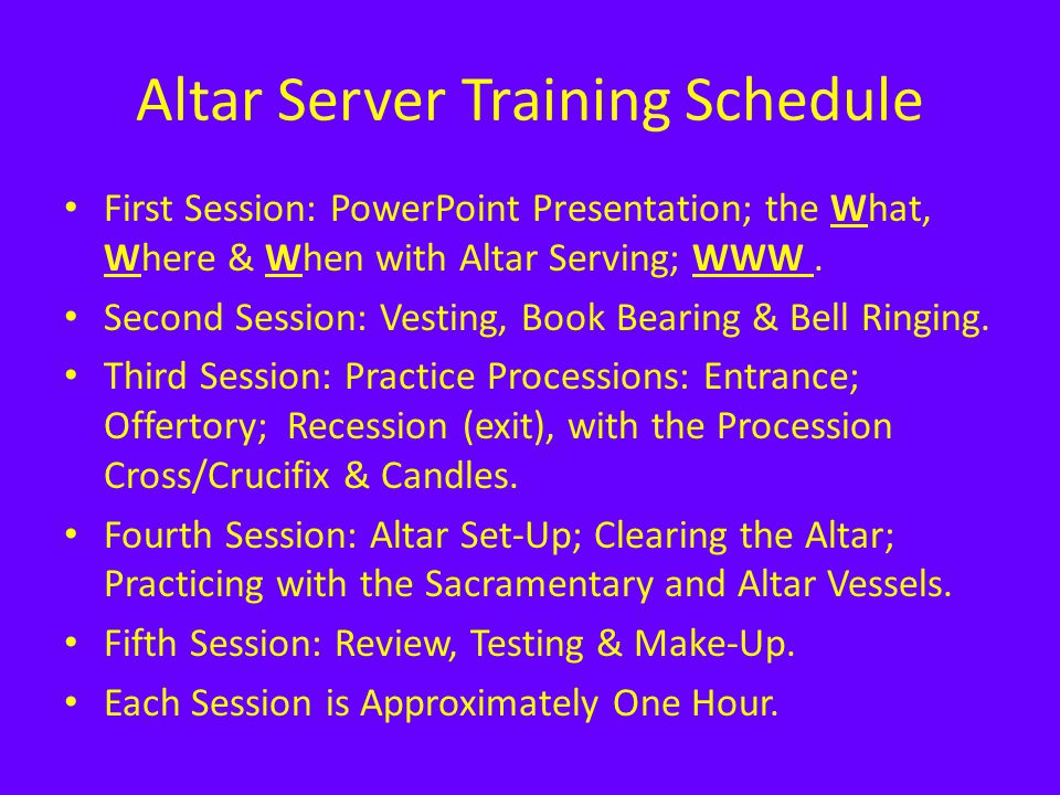 Altar Server Training Schedule First Session: PowerPoint Presentation; the What, Where & When with Altar Serving; WWW. Second Session: Vesting, Book B