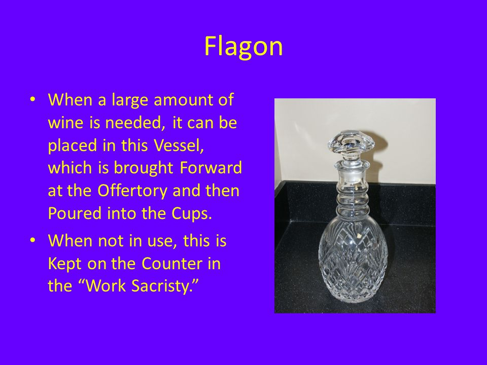 Flagon When a large amount of wine is needed, it can be placed in this Vessel, which is brought Forward at the Offertory and then Poured into the Cups