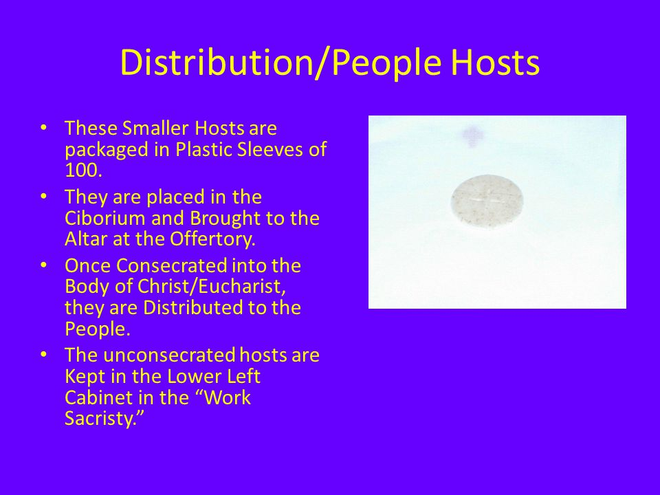 Distribution/People Hosts These Smaller Hosts are packaged in Plastic Sleeves of 100. They are placed in the Ciborium and Brought to the Altar at the