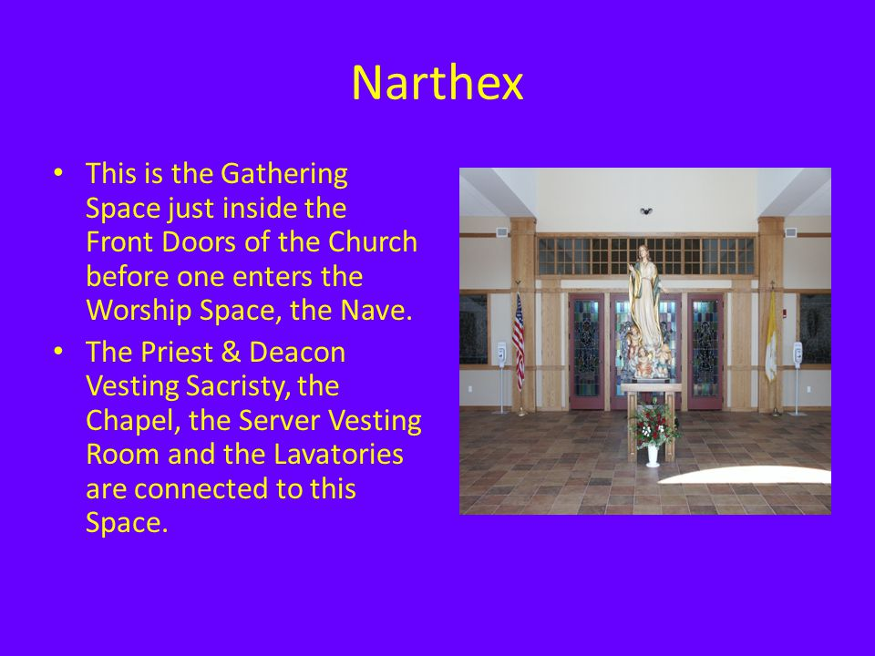 Narthex This is the Gathering Space just inside the Front Doors of the Church before one enters the Worship Space, the Nave. The Priest & Deacon Vesti