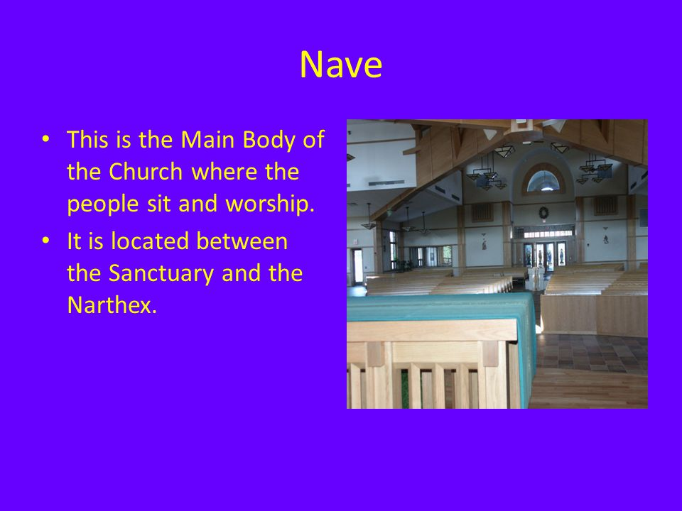 Nave This is the Main Body of the Church where the people sit and worship. It is located between the Sanctuary and the Narthex.