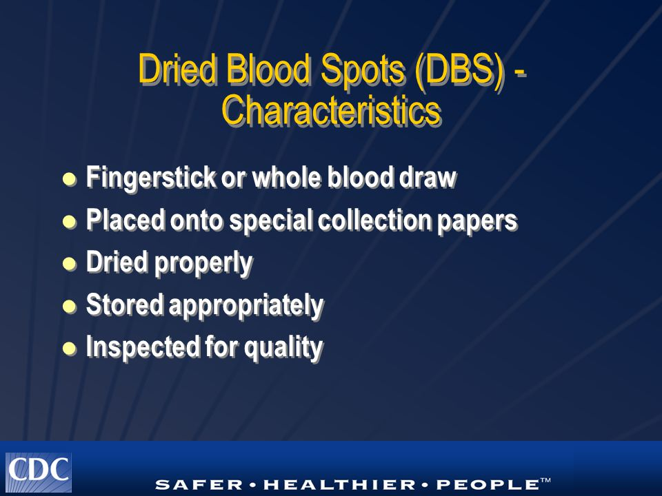 Dried Blood Spots (DBS) - Characteristics Fingerstick or whole blood draw Placed onto special collection papers Dried properly Stored appropriately In