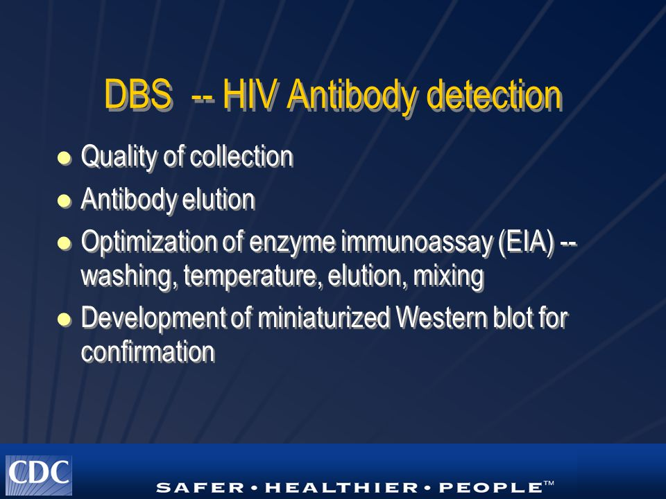 DBS -- HIV Antibody detection Quality of collection Antibody elution Optimization of enzyme immunoassay (EIA) -- washing, temperature, elution, mixing Development of miniaturized Western blot for confirmation Quality of collection Antibody elution Optimization of enzyme immunoassay (EIA) -- washing, temperature, elution, mixing Development of miniaturized Western blot for confirmation