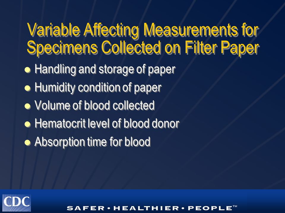 Variable Affecting Measurements for Specimens Collected on Filter Paper Handling and storage of paper Humidity condition of paper Volume of blood collected Hematocrit level of blood donor Absorption time for blood Handling and storage of paper Humidity condition of paper Volume of blood collected Hematocrit level of blood donor Absorption time for blood