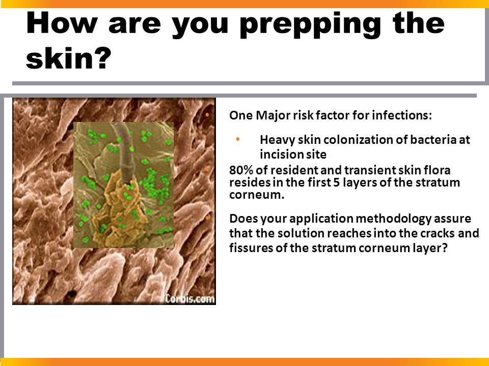 How are you prepping the skin? One Major risk factor for infections: Heavy skin colonization of bacteria at incision site 80% of resident and transien