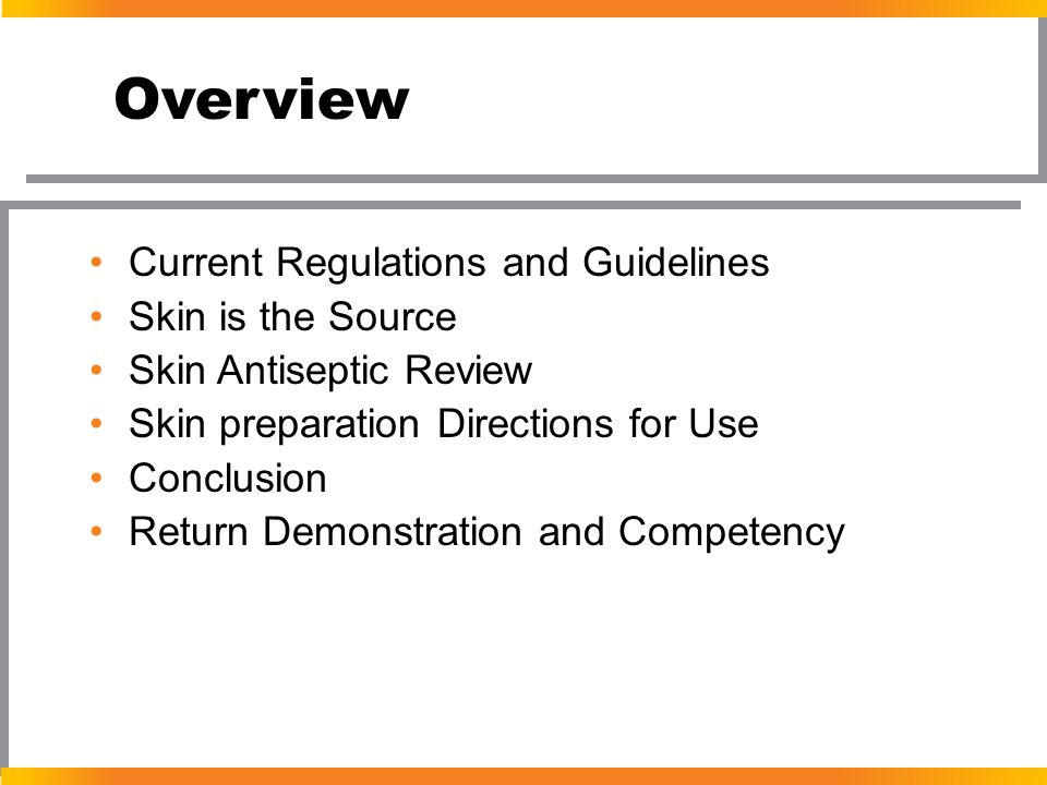 Overview Current Regulations and Guidelines Skin is the Source Skin Antiseptic Review Skin preparation Directions for Use Conclusion Return Demonstrat
