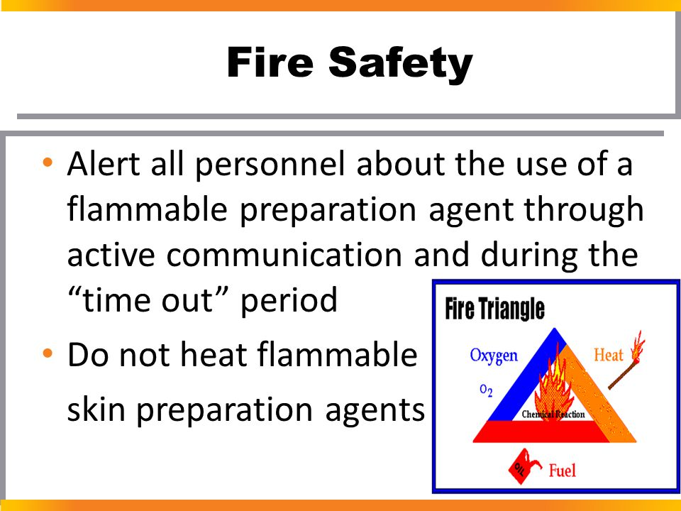 "Fire Safety Alert all personnel about the use of a flammable preparation agent through active communication and during the ""time out"" period Do not he"