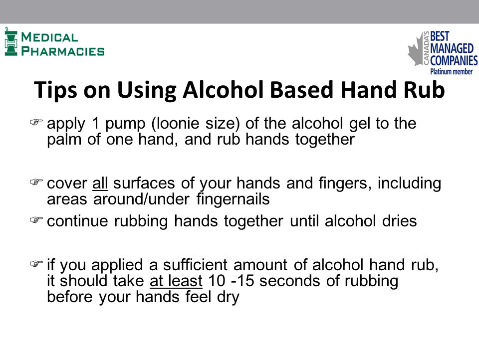 Tips on Using Alcohol Based Hand Rub  apply 1 pump (loonie size) of the alcohol gel to the palm of one hand, and rub hands together  cover all surfaces of your hands and fingers, including areas around/under fingernails  continue rubbing hands together until alcohol dries  if you applied a sufficient amount of alcohol hand rub, it should take at least 10 -15 seconds of rubbing before your hands feel dry