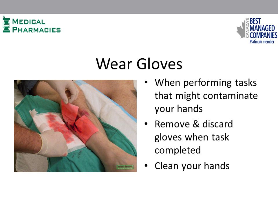 Wear Gloves When performing tasks that might contaminate your hands Remove & discard gloves when task completed Clean your hands