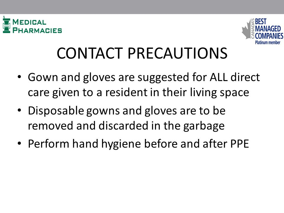CONTACT PRECAUTIONS Gown and gloves are suggested for ALL direct care given to a resident in their living space Disposable gowns and gloves are to be removed and discarded in the garbage Perform hand hygiene before and after PPE