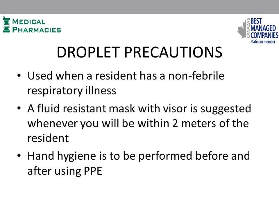 DROPLET PRECAUTIONS Used when a resident has a non-febrile respiratory illness A fluid resistant mask with visor is suggested whenever you will be within 2 meters of the resident Hand hygiene is to be performed before and after using PPE