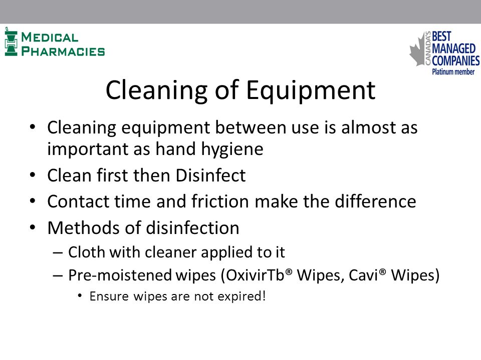 Cleaning of Equipment Cleaning equipment between use is almost as important as hand hygiene Clean first then Disinfect Contact time and friction make the difference Methods of disinfection – Cloth with cleaner applied to it – Pre-moistened wipes (OxivirTb® Wipes, Cavi® Wipes) Ensure wipes are not expired!