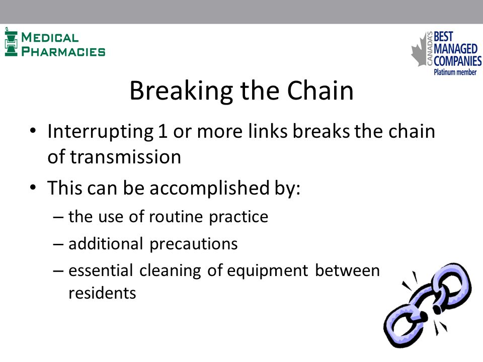 Breaking the Chain Interrupting 1 or more links breaks the chain of transmission This can be accomplished by: – the use of routine practice – additional precautions – essential cleaning of equipment between residents