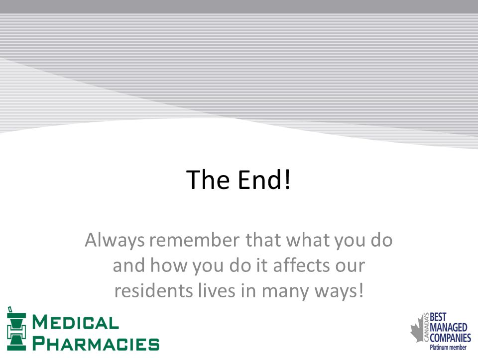 The End! Always remember that what you do and how you do it affects our residents lives in many ways!