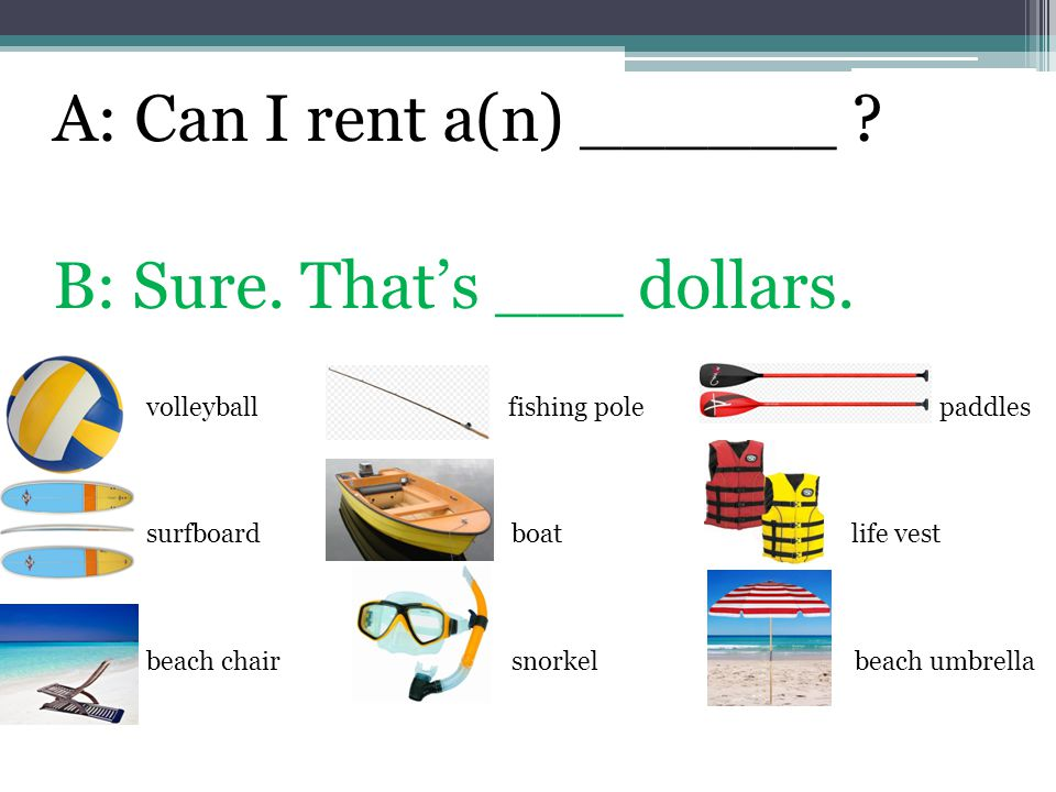 A: Can I rent a(n) ______ ? B: Sure. That's ___ dollars. volleyball fishing pole paddles surfboard boat life vest beach chair snorkel beach umbrella