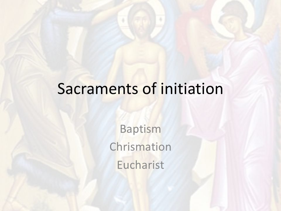 Sacraments of initiation Baptism Chrismation Eucharist