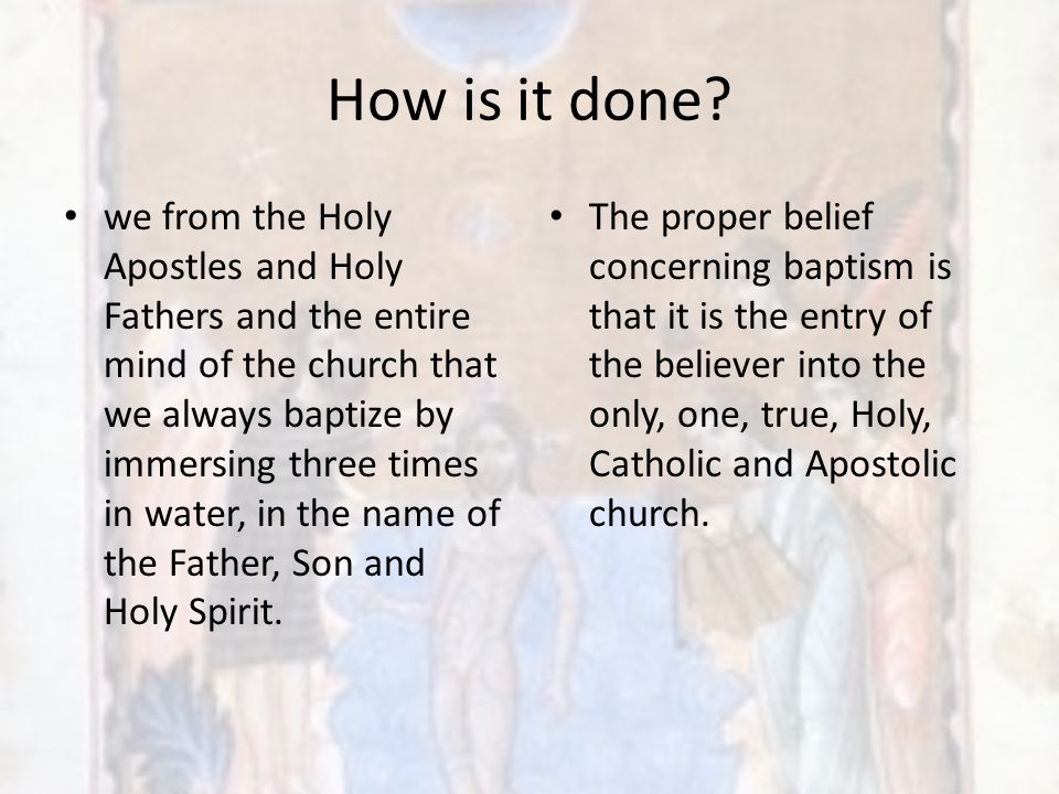 How is it done? we from the Holy Apostles and Holy Fathers and the entire mind of the church that we always baptize by immersing three times in water,