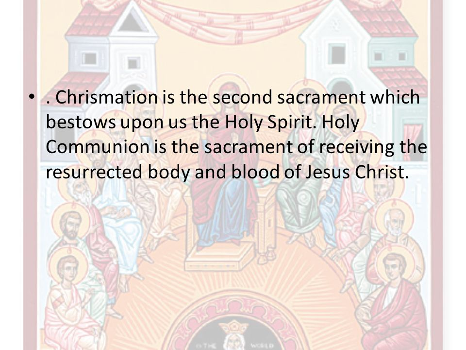 . Chrismation is the second sacrament which bestows upon us the Holy Spirit. Holy Communion is the sacrament of receiving the resurrected body and blo