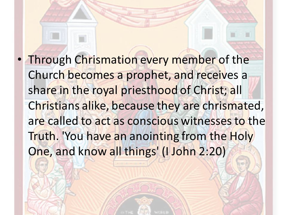 Through Chrismation every member of the Church becomes a prophet, and receives a share in the royal priesthood of Christ; all Christians alike, becaus