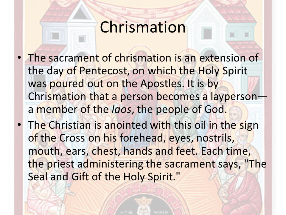 Chrismation The sacrament of chrismation is an extension of the day of Pentecost, on which the Holy Spirit was poured out on the Apostles. It is by Ch