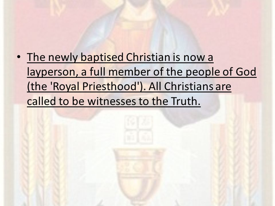The newly baptised Christian is now a layperson, a full member of the people of God (the 'Royal Priesthood'). All Christians are called to be witnesse