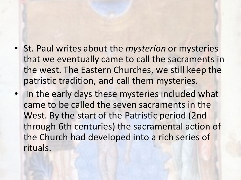 St. Paul writes about the mysterion or mysteries that we eventually came to call the sacraments in the west. The Eastern Churches, we still keep the p