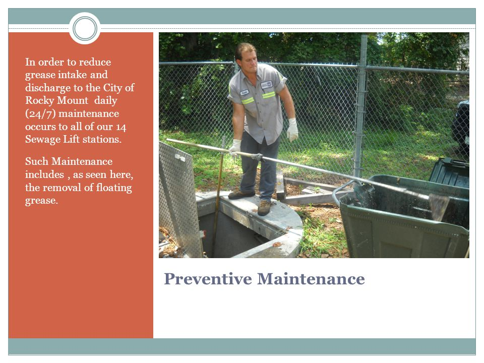 Preventive Maintenance In order to reduce grease intake and discharge to the City of Rocky Mount daily (24/7) maintenance occurs to all of our 14 Sewage Lift stations.