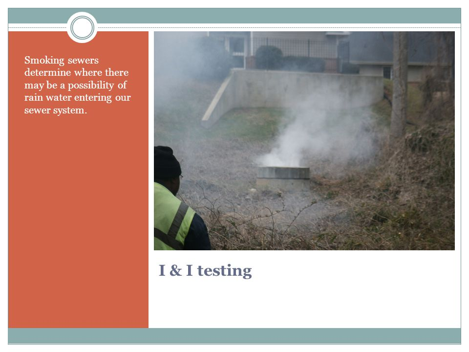 I & I testing Smoking sewers determine where there may be a possibility of rain water entering our sewer system.