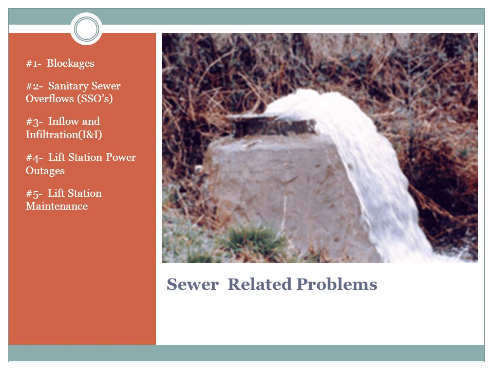 Sewer Related Problems #1- Blockages #2- Sanitary Sewer Overflows (SSO's) #3- Inflow and Infiltration(I&I) #4- Lift Station Power Outages #5- Lift Station Maintenance