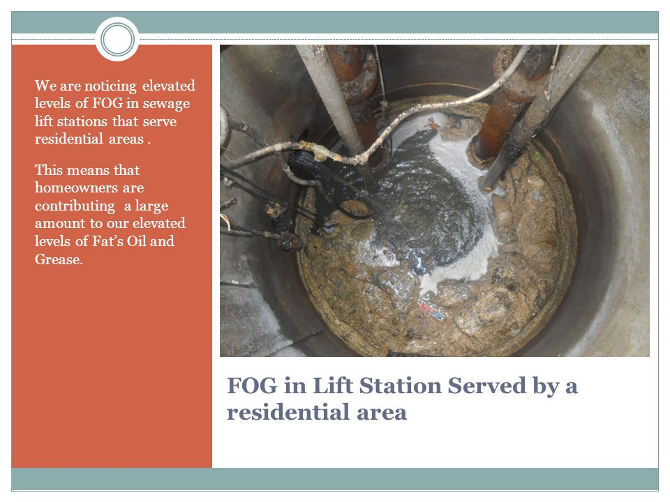 FOG in Lift Station Served by a residential area We are noticing elevated levels of FOG in sewage lift stations that serve residential areas.