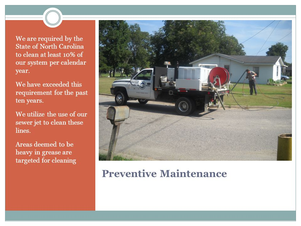 Preventive Maintenance We are required by the State of North Carolina to clean at least 10% of our system per calendar year.