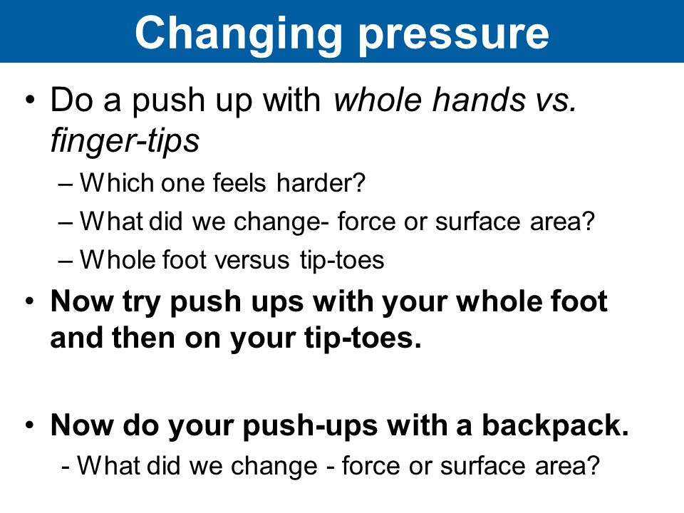 Changing pressure Do a push up with whole hands vs.