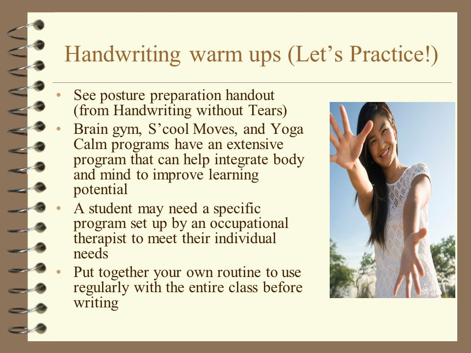 Handwriting warm ups (Let's Practice!) See posture preparation handout (from Handwriting without Tears) Brain gym, S'cool Moves, and Yoga Calm program