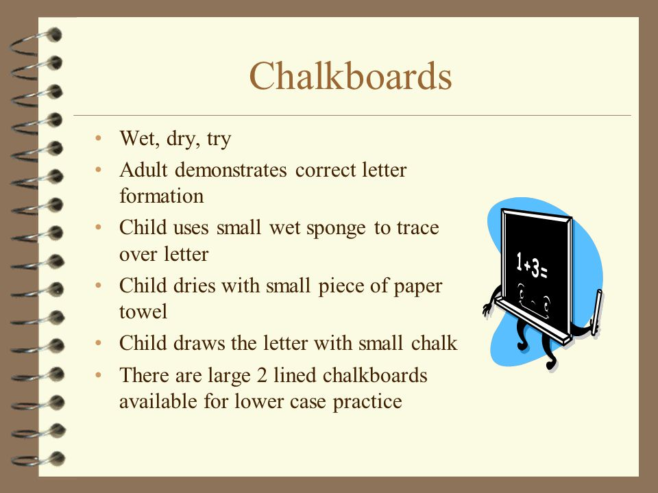 Chalkboards Wet, dry, try Adult demonstrates correct letter formation Child uses small wet sponge to trace over letter Child dries with small piece of