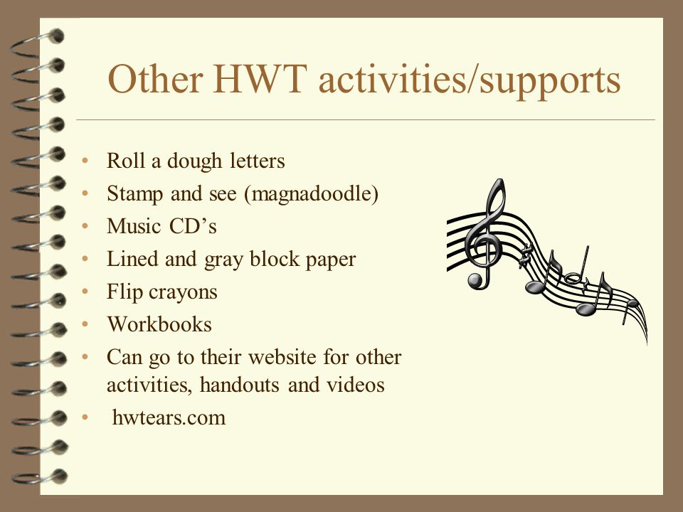 Other HWT activities/supports Roll a dough letters Stamp and see (magnadoodle) Music CD's Lined and gray block paper Flip crayons Workbooks Can go to