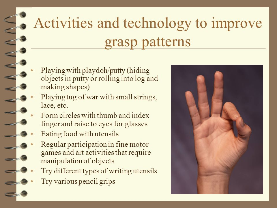 Activities and technology to improve grasp patterns Playing with playdoh/putty (hiding objects in putty or rolling into log and making shapes) Playing