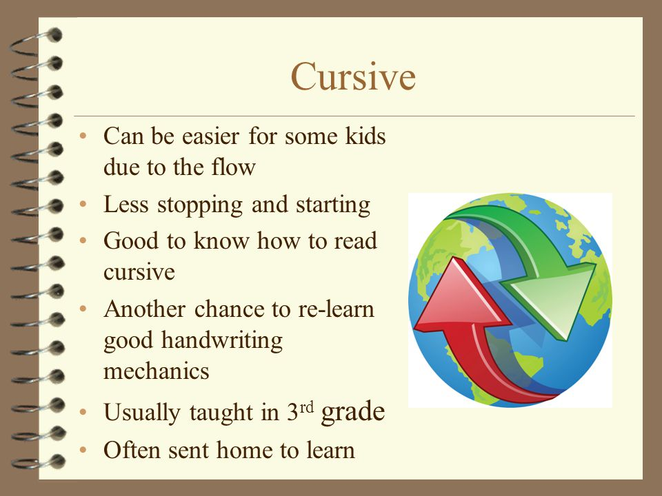 Cursive Can be easier for some kids due to the flow Less stopping and starting Good to know how to read cursive Another chance to re-learn good handwr