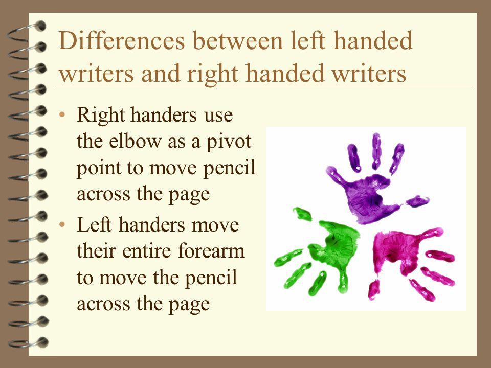 Differences between left handed writers and right handed writers Right handers use the elbow as a pivot point to move pencil across the page Left hand